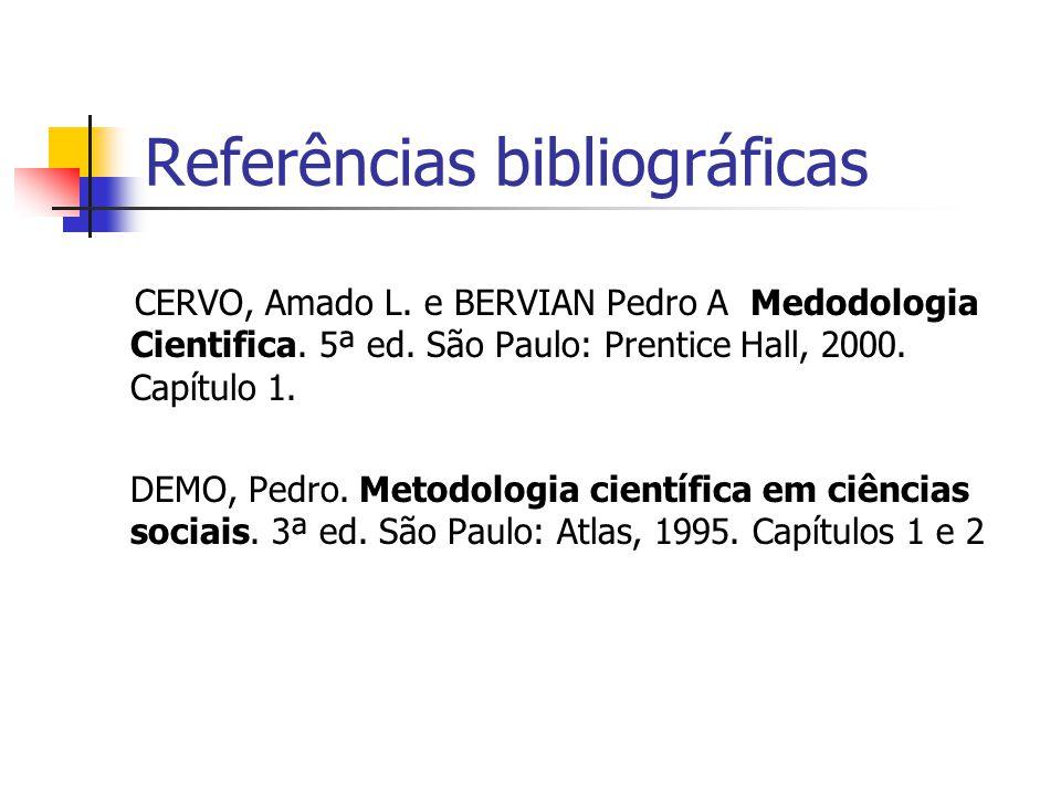 Referências bibliográficas CERVO, Amado L. e BERVIAN Pedro A Medodologia Cientifica. 5ª ed. São Paulo: Prentice Hall, 2000. Capítulo 1. DEMO, Pedro. M