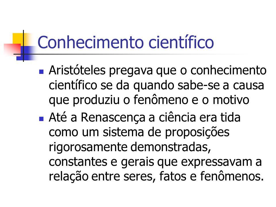 Conhecimento científico  Aristóteles pregava que o conhecimento científico se da quando sabe-se a causa que produziu o fenômeno e o motivo  Até a Re