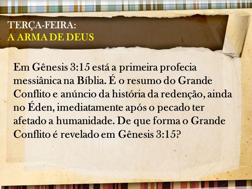 TERÇA-FEIRA: A ARMA DE DEUS Em Gênesis 3:15 está a primeira profecia messiânica na Bíblia. É o resumo do Grande Conflito e anúncio da história da rede