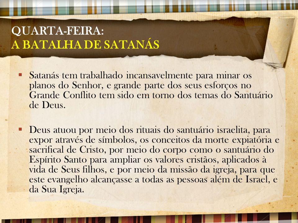 QUARTA-FEIRA: A BATALHA DE SATANÁS  Satanás tem trabalhado incansavelmente para minar os planos do Senhor, e grande parte dos seus esforços no Grande