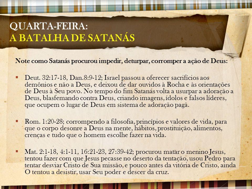 QUARTA-FEIRA: A BATALHA DE SATANÁS Note como Satanás procurou impedir, deturpar, corromper a ação de Deus:  Deut. 32:17-18, Dan.8:9-12; Israel passou