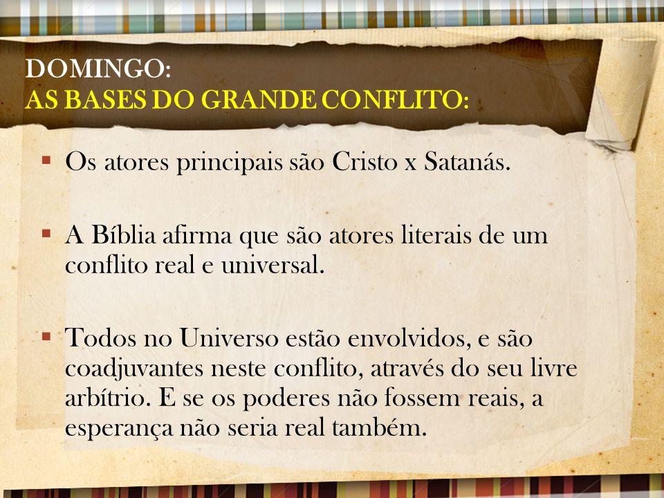 DOMINGO: AS BASES DO GRANDE CONFLITO:  Os atores principais são Cristo x Satanás.  A Bíblia afirma que são atores literais de um conflito real e uni