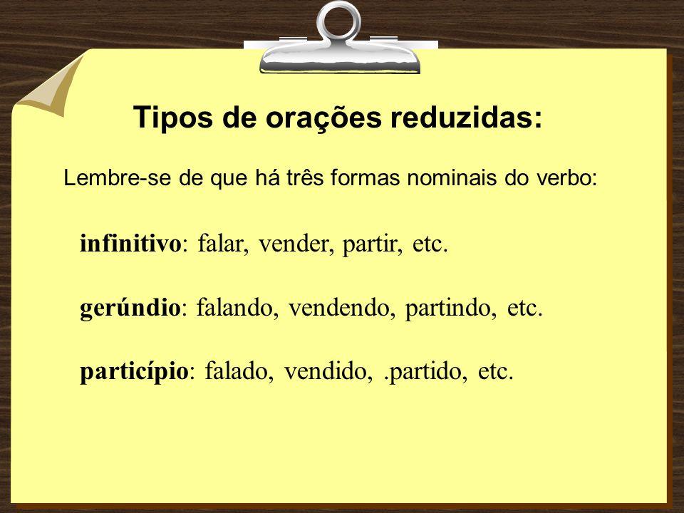 ORAÇÃO REDUZIDA é, portanto, aquela que: • não vem precedida de conjunção; • traz o verbo numa de suas formas nominais : infinitivo, gerúndio ou parti