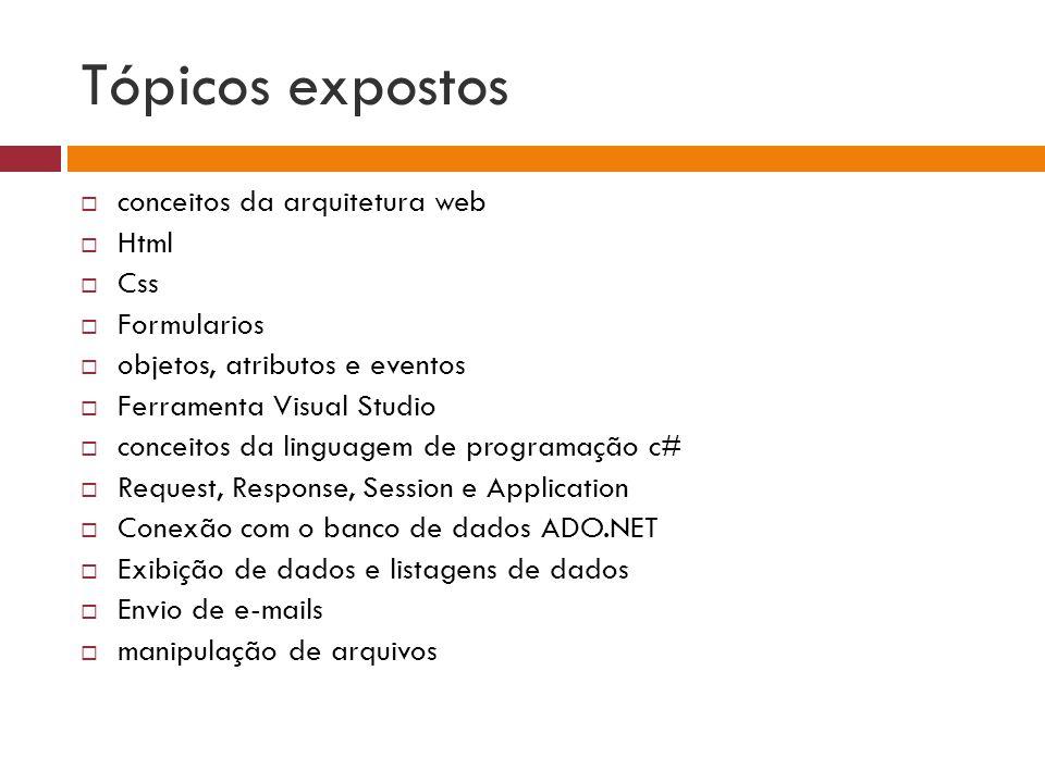 Tópicos expostos  conceitos da arquitetura web  Html  Css  Formularios  objetos, atributos e eventos  Ferramenta Visual Studio  conceitos da linguagem de programação c#  Request, Response, Session e Application  Conexão com o banco de dados ADO.NET  Exibição de dados e listagens de dados  Envio de e-mails  manipulação de arquivos