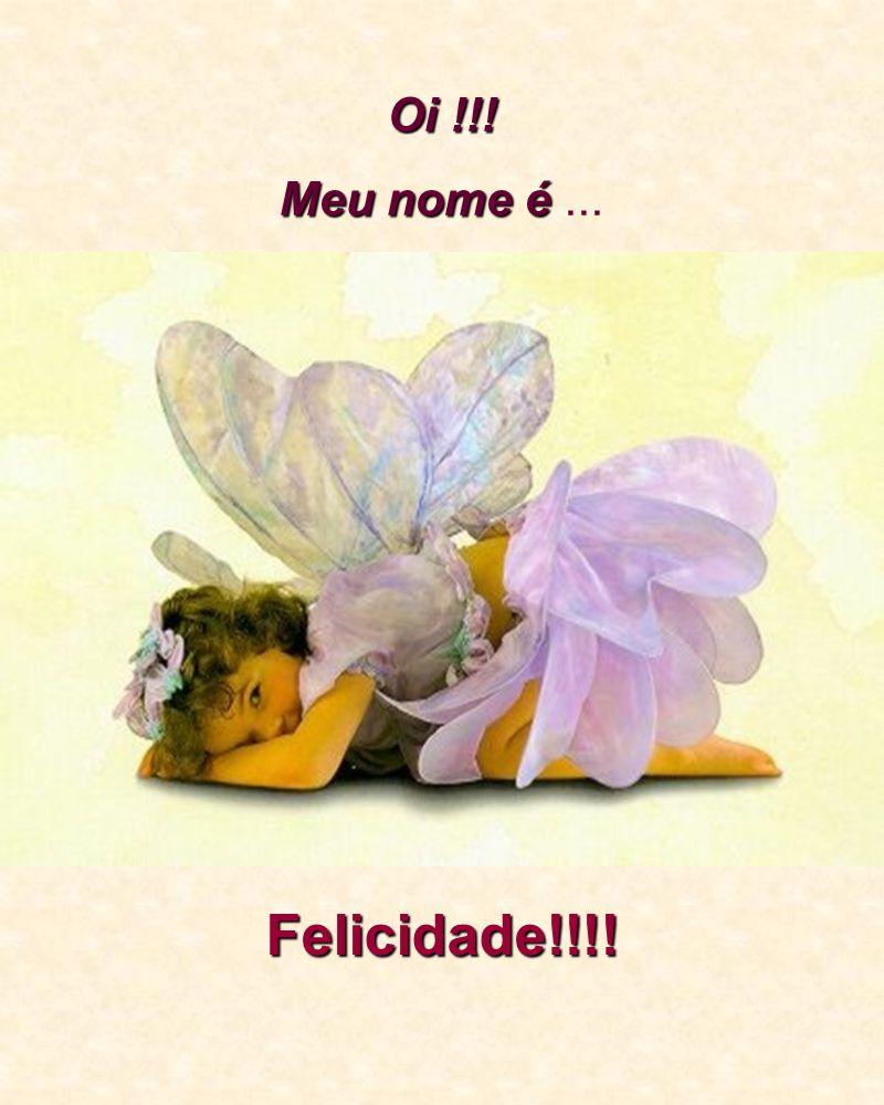 Oi !!! Meu nome é... Felicidade!!!!