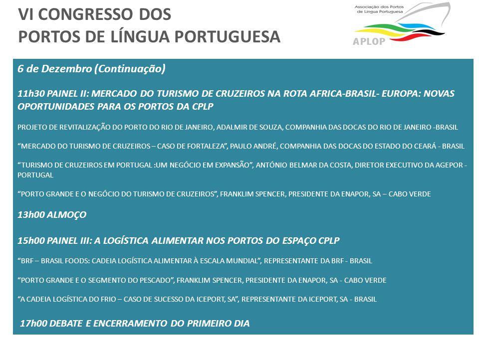 6 de Dezembro (Continuação) 11h30 PAINEL II: MERCADO DO TURISMO DE CRUZEIROS NA ROTA AFRICA-BRASIL- EUROPA: NOVAS OPORTUNIDADES PARA OS PORTOS DA CPLP PROJETO DE REVITALIZAÇÃO DO PORTO DO RIO DE JANEIRO, ADALMIR DE SOUZA, COMPANHIA DAS DOCAS DO RIO DE JANEIRO -BRASIL MERCADO DO TURISMO DE CRUZEIROS – CASO DE FORTALEZA , PAULO ANDRÉ, COMPANHIA DAS DOCAS DO ESTADO DO CEARÁ - BRASIL TURISMO DE CRUZEIROS EM PORTUGAL :UM NEGÓCIO EM EXPANSÃO , ANTÓNIO BELMAR DA COSTA, DIRETOR EXECUTIVO DA AGEPOR - PORTUGAL PORTO GRANDE E O NEGÓCIO DO TURISMO DE CRUZEIROS , FRANKLIM SPENCER, PRESIDENTE DA ENAPOR, SA – CABO VERDE 13h00 ALMOÇO 15h00 PAINEL III: A LOGÍSTICA ALIMENTAR NOS PORTOS DO ESPAÇO CPLP BRF – BRASIL FOODS: CADEIA LOGÍSTICA ALIMENTAR À ESCALA MUNDIAL , REPRESENTANTE DA BRF - BRASIL PORTO GRANDE E O SEGMENTO DO PESCADO , FRANKLIM SPENCER, PRESIDENTE DA ENAPOR, SA - CABO VERDE A CADEIA LOGÍSTICA DO FRIO – CASO DE SUCESSO DA ICEPORT, SA , REPRESENTANTE DA ICEPORT, SA - BRASIL 17h00 DEBATE E ENCERRAMENTO DO PRIMEIRO DIA VI CONGRESSO DOS PORTOS DE LÍNGUA PORTUGUESA