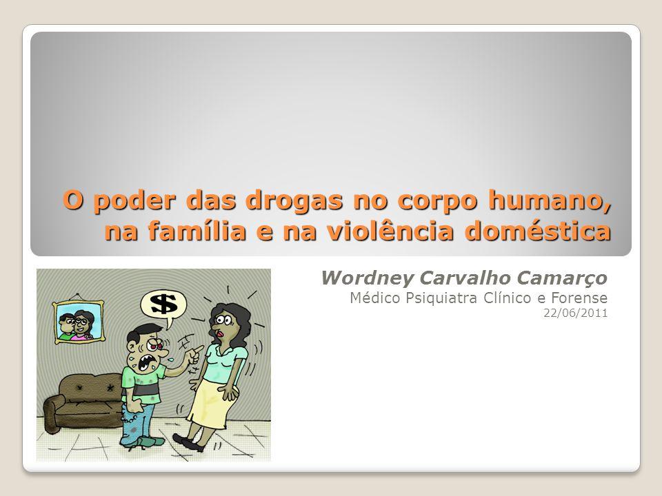 O poder das drogas no corpo humano, na família e na violência doméstica Wordney Carvalho Camarço Médico Psiquiatra Clínico e Forense 22/06/2011