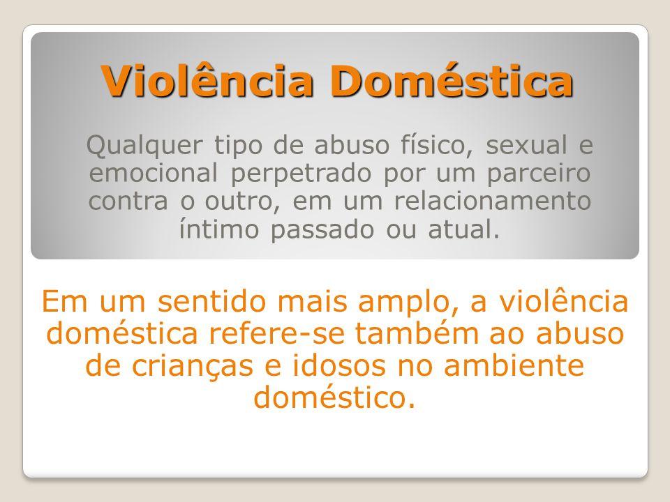 Violência Doméstica Qualquer tipo de abuso físico, sexual e emocional perpetrado por um parceiro contra o outro, em um relacionamento íntimo passado o