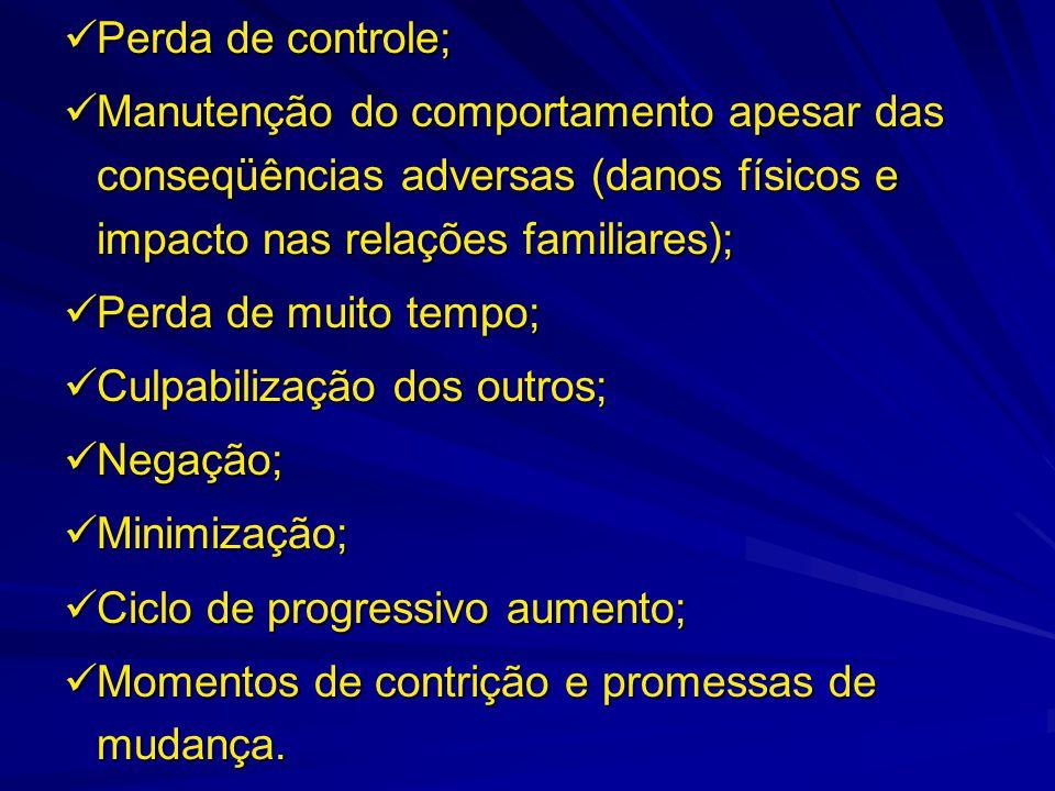  Perda de controle;  Manutenção do comportamento apesar das conseqüências adversas (danos físicos e impacto nas relações familiares);  Perda de mui