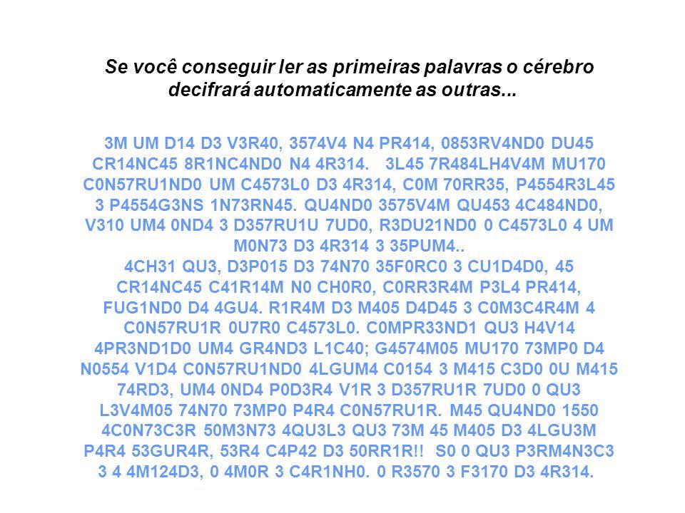 Se você conseguir ler as primeiras palavras o cérebro decifrará automaticamente as outras... 3M UM D14 D3 V3R40, 3574V4 N4 PR414, 0853RV4ND0 DU45 CR14
