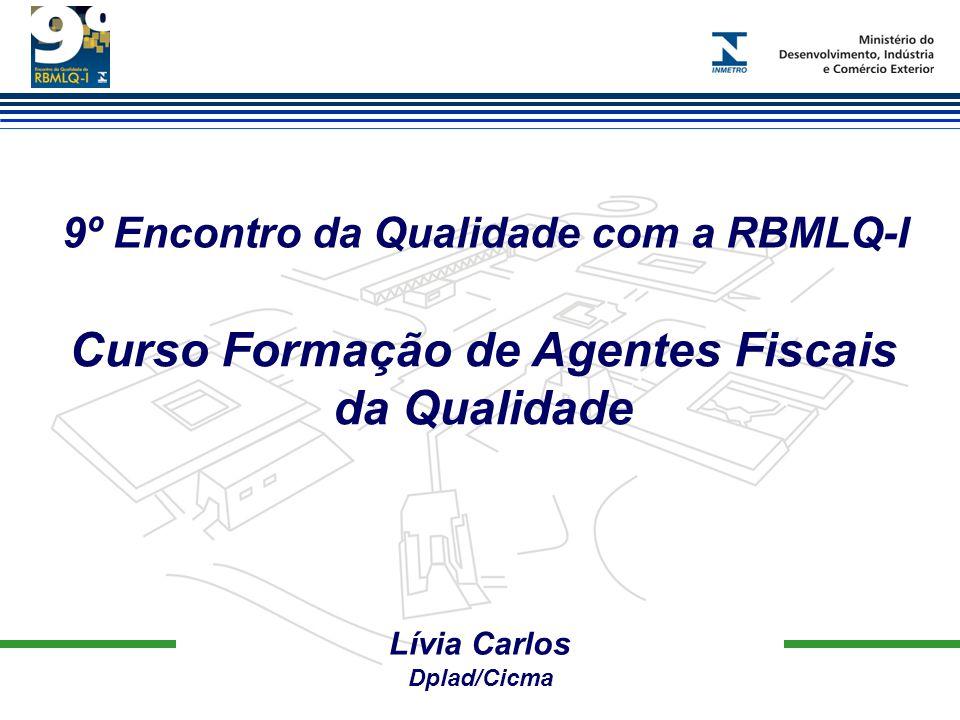9º Encontro da Qualidade com a RBMLQ-I Lívia Carlos Dplad/Cicma Curso Formação de Agentes Fiscais da Qualidade