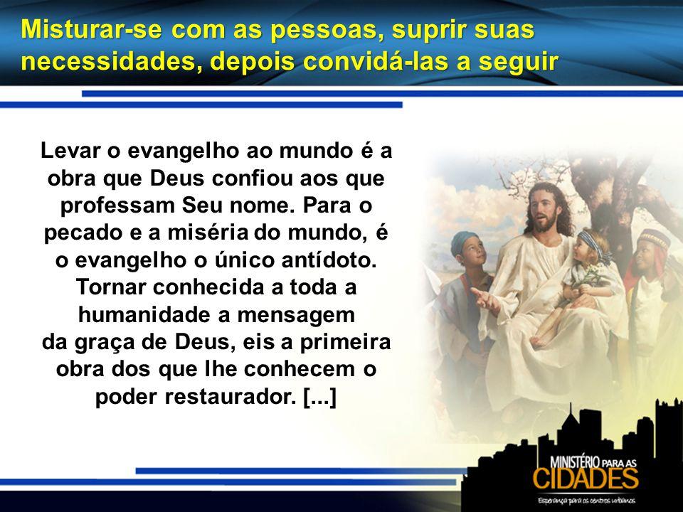 Misturar-se com as pessoas, suprir suas necessidades, depois convidá-las a seguir Levar o evangelho ao mundo é a obra que Deus confiou aos que profess