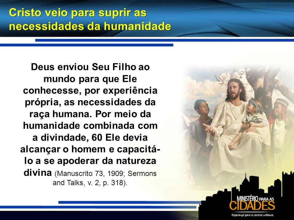Cristo veio para suprir as necessidades da humanidade Deus enviou Seu Filho ao mundo para que Ele conhecesse, por experiência própria, as necessidades