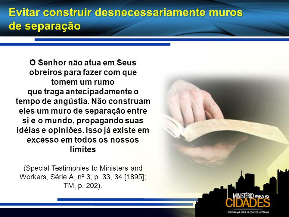 Evitar construir desnecessariamente muros de separação O Senhor não atua em Seus obreiros para fazer com que tomem um rumo que traga antecipadamente o