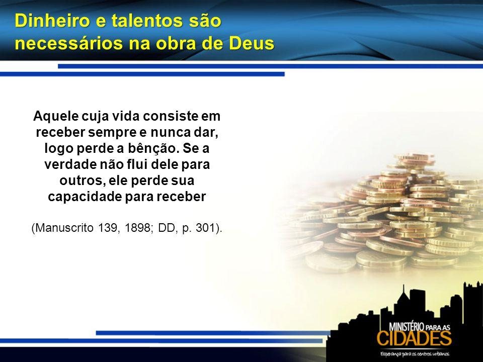 Dinheiro e talentos são necessários na obra de Deus Aquele cuja vida consiste em receber sempre e nunca dar, logo perde a bênção. Se a verdade não flu