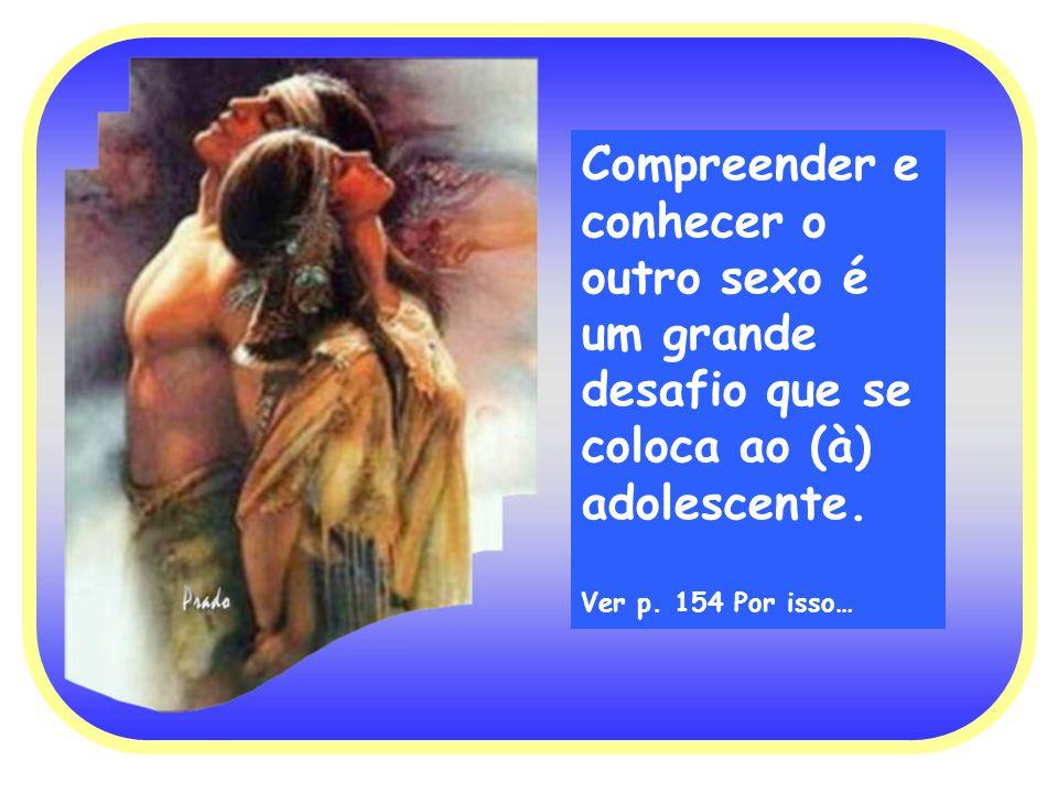 Compreender e conhecer o outro sexo é um grande desafio que se coloca ao (à) adolescente. Ver p. 154 Por isso…