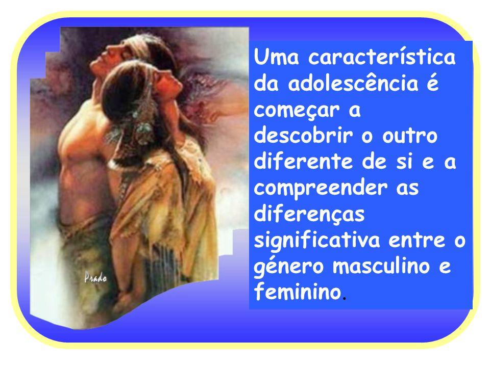 Uma característica da adolescência é começar a descobrir o outro diferente de si e a compreender as diferenças significativa entre o género masculino