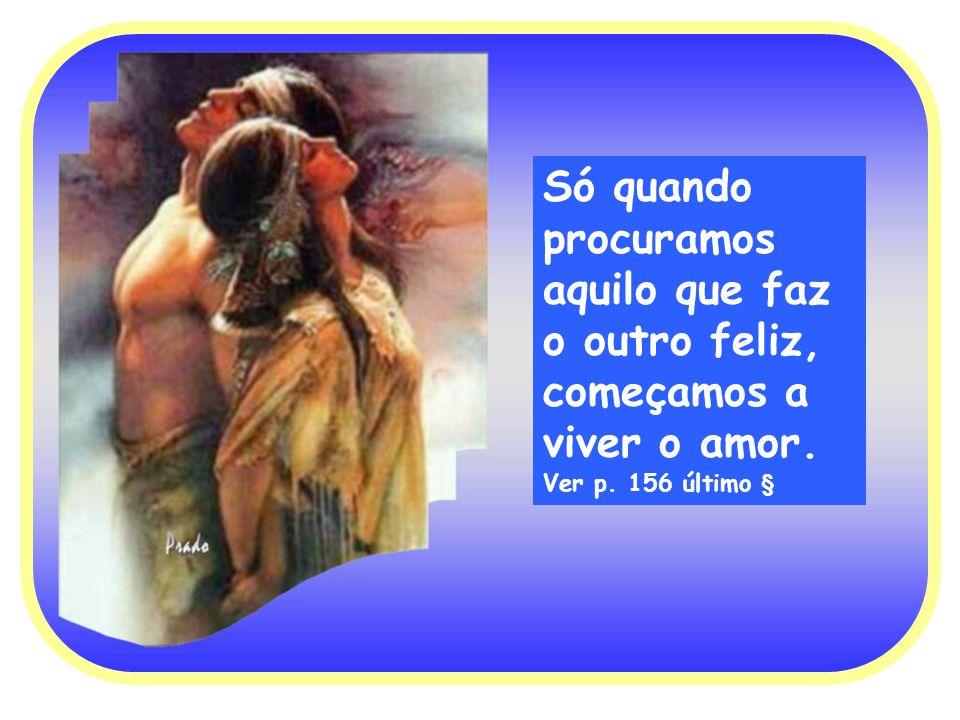 Só quando procuramos aquilo que faz o outro feliz, começamos a viver o amor. Ver p. 156 último §