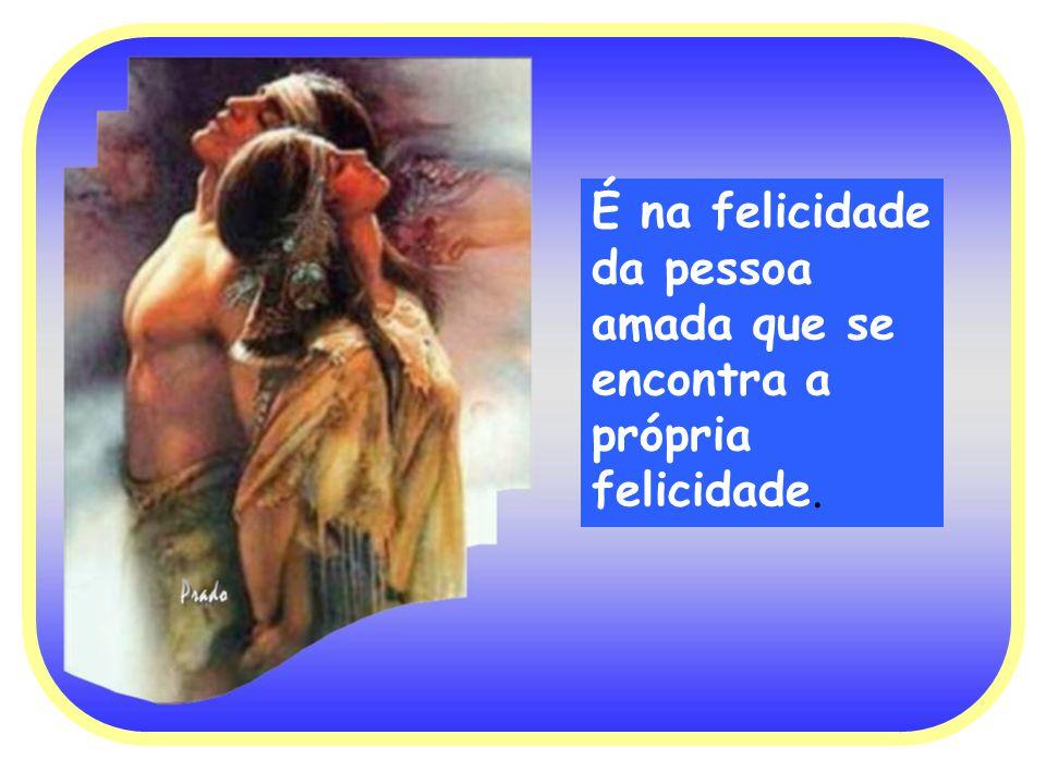 É na felicidade da pessoa amada que se encontra a própria felicidade.