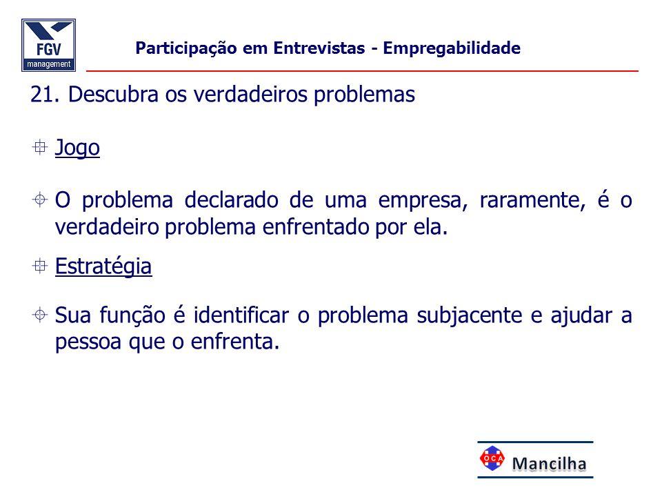 21. Descubra os verdadeiros problemas  Jogo  O problema declarado de uma empresa, raramente, é o verdadeiro problema enfrentado por ela.  Estratégi