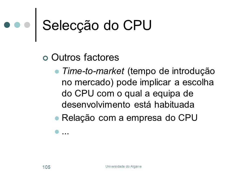 Universidade do Algarve 105 Selecção do CPU Outros factores  Time-to-market (tempo de introdução no mercado) pode implicar a escolha do CPU com o qual a equipa de desenvolvimento está habituada  Relação com a empresa do CPU ...