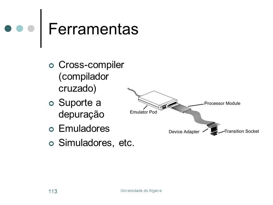 Universidade do Algarve 113 Ferramentas Cross-compiler (compilador cruzado) Suporte a depuração Emuladores Simuladores, etc.