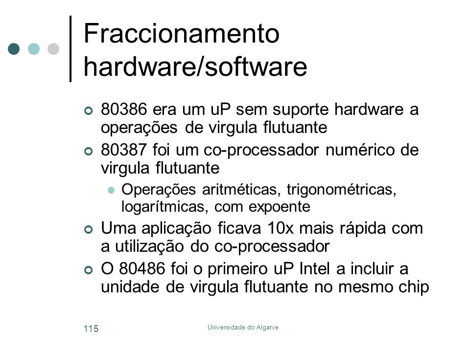 Universidade do Algarve 115 Fraccionamento hardware/software 80386 era um uP sem suporte hardware a operações de virgula flutuante 80387 foi um co-processador numérico de virgula flutuante  Operações aritméticas, trigonométricas, logarítmicas, com expoente Uma aplicação ficava 10x mais rápida com a utilização do co-processador O 80486 foi o primeiro uP Intel a incluir a unidade de virgula flutuante no mesmo chip