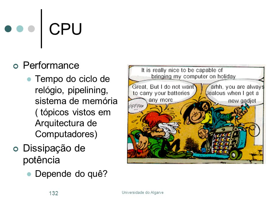 Universidade do Algarve 132 CPU Performance  Tempo do ciclo de relógio, pipelining, sistema de memória ( tópicos vistos em Arquitectura de Computadores) Dissipação de potência  Depende do quê?