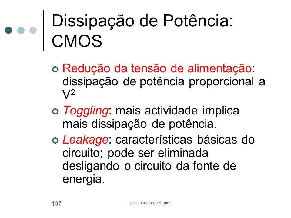 Universidade do Algarve 137 Dissipação de Potência: CMOS Redução da tensão de alimentação: dissipação de potência proporcional a V 2 Toggling: mais actividade implica mais dissipação de potência.