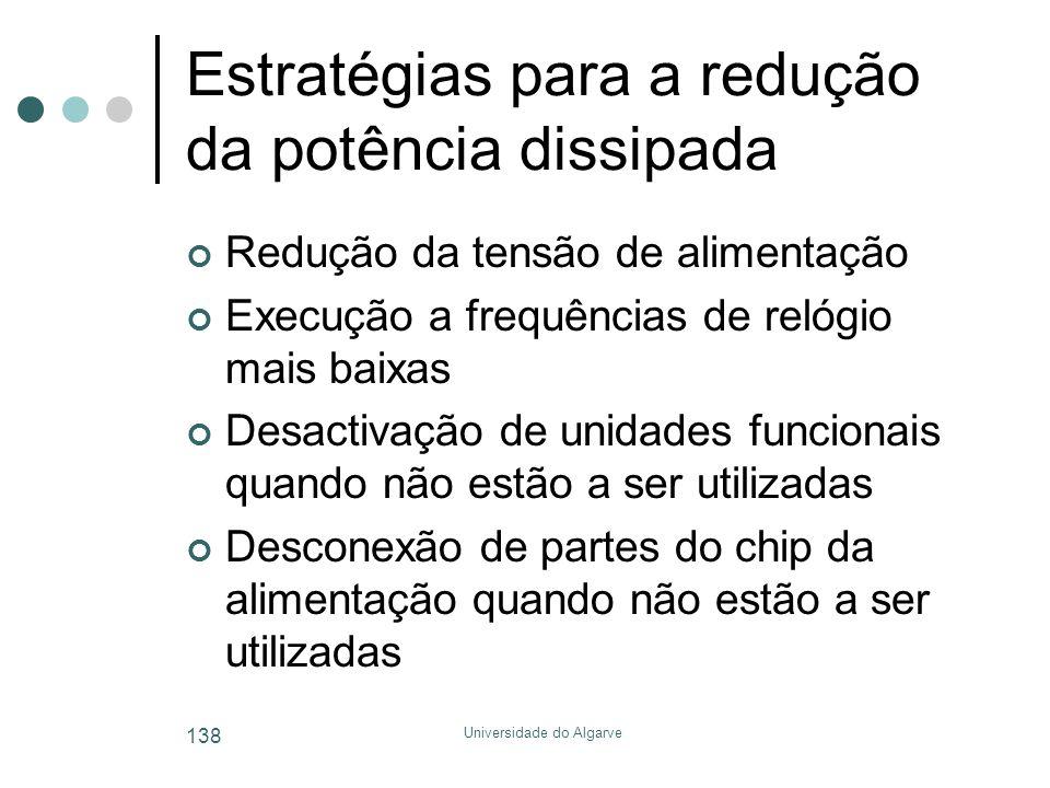 Universidade do Algarve 138 Estratégias para a redução da potência dissipada Redução da tensão de alimentação Execução a frequências de relógio mais baixas Desactivação de unidades funcionais quando não estão a ser utilizadas Desconexão de partes do chip da alimentação quando não estão a ser utilizadas