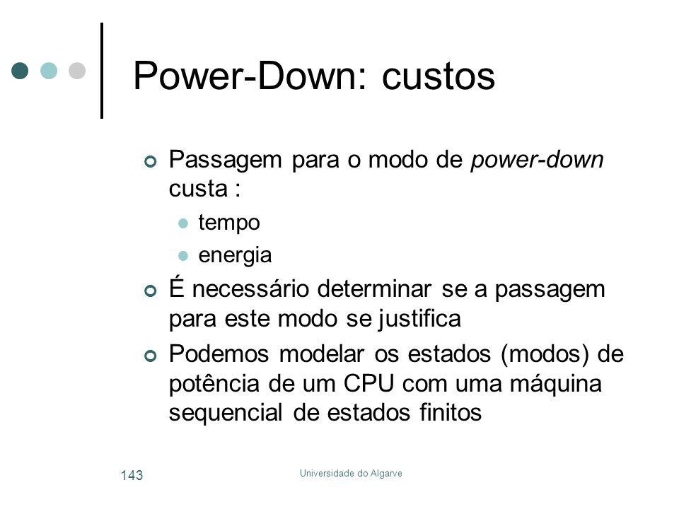 Universidade do Algarve 143 Power-Down: custos Passagem para o modo de power-down custa :  tempo  energia É necessário determinar se a passagem para este modo se justifica Podemos modelar os estados (modos) de potência de um CPU com uma máquina sequencial de estados finitos