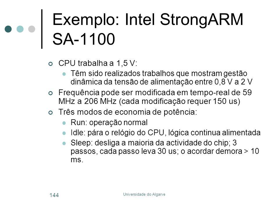 Universidade do Algarve 144 Exemplo: Intel StrongARM SA-1100 CPU trabalha a 1,5 V:  Têm sido realizados trabalhos que mostram gestão dinâmica da tensão de alimentação entre 0,8 V a 2 V Frequência pode ser modificada em tempo-real de 59 MHz a 206 MHz (cada modificação requer 150 us) Três modos de economia de potência:  Run: operação normal  Idle: pára o relógio do CPU, lógica continua alimentada  Sleep: desliga a maioria da actividade do chip; 3 passos, cada passo leva 30 us; o acordar demora > 10 ms.
