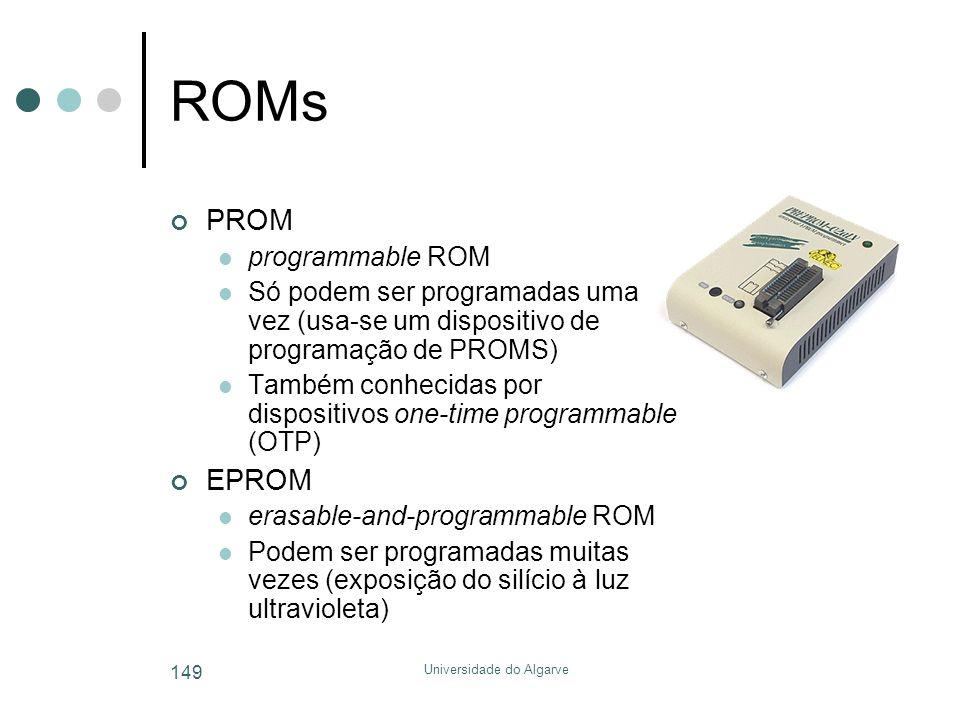 Universidade do Algarve 149 ROMs PROM  programmable ROM  Só podem ser programadas uma vez (usa-se um dispositivo de programação de PROMS)  Também conhecidas por dispositivos one-time programmable (OTP) EPROM  erasable-and-programmable ROM  Podem ser programadas muitas vezes (exposição do silício à luz ultravioleta)