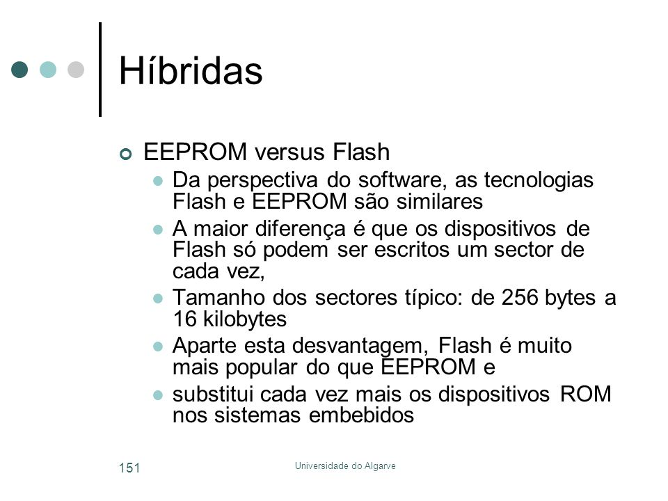 Universidade do Algarve 151 Híbridas EEPROM versus Flash  Da perspectiva do software, as tecnologias Flash e EEPROM são similares  A maior diferença