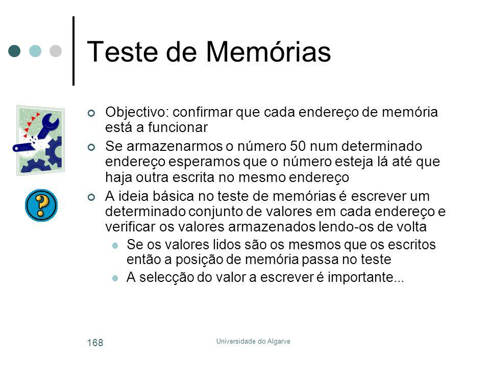 Universidade do Algarve 168 Teste de Memórias Objectivo: confirmar que cada endereço de memória está a funcionar Se armazenarmos o número 50 num determinado endereço esperamos que o número esteja lá até que haja outra escrita no mesmo endereço A ideia básica no teste de memórias é escrever um determinado conjunto de valores em cada endereço e verificar os valores armazenados lendo-os de volta  Se os valores lidos são os mesmos que os escritos então a posição de memória passa no teste  A selecção do valor a escrever é importante...