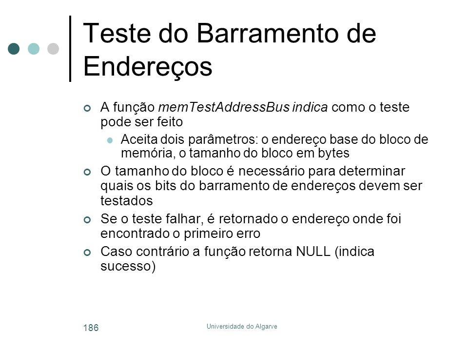 Universidade do Algarve 186 Teste do Barramento de Endereços A função memTestAddressBus indica como o teste pode ser feito  Aceita dois parâmetros: o endereço base do bloco de memória, o tamanho do bloco em bytes O tamanho do bloco é necessário para determinar quais os bits do barramento de endereços devem ser testados Se o teste falhar, é retornado o endereço onde foi encontrado o primeiro erro Caso contrário a função retorna NULL (indica sucesso)