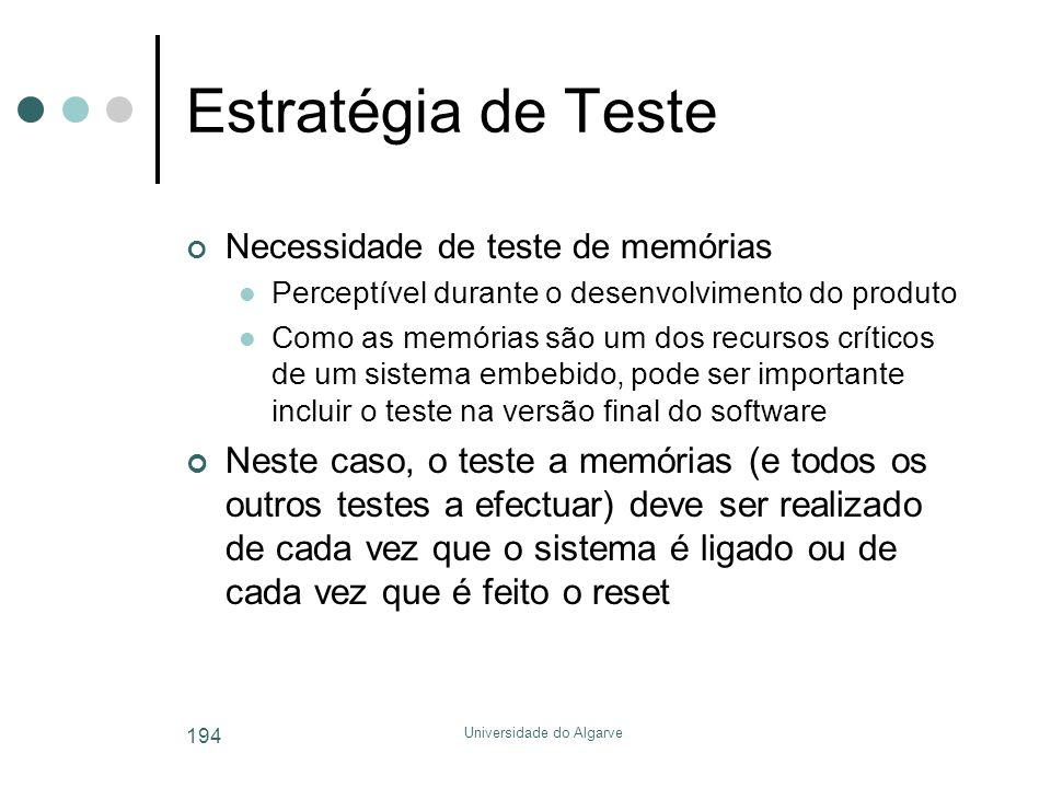 Universidade do Algarve 194 Estratégia de Teste Necessidade de teste de memórias  Perceptível durante o desenvolvimento do produto  Como as memórias são um dos recursos críticos de um sistema embebido, pode ser importante incluir o teste na versão final do software Neste caso, o teste a memórias (e todos os outros testes a efectuar) deve ser realizado de cada vez que o sistema é ligado ou de cada vez que é feito o reset