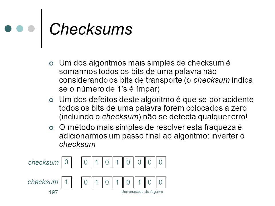 Universidade do Algarve 197 Checksums Um dos algoritmos mais simples de checksum é somarmos todos os bits de uma palavra não considerando os bits de transporte (o checksum indica se o número de 1's é ímpar) Um dos defeitos deste algoritmo é que se por acidente todos os bits de uma palavra forem colocados a zero (incluindo o checksum) não se detecta qualquer erro.