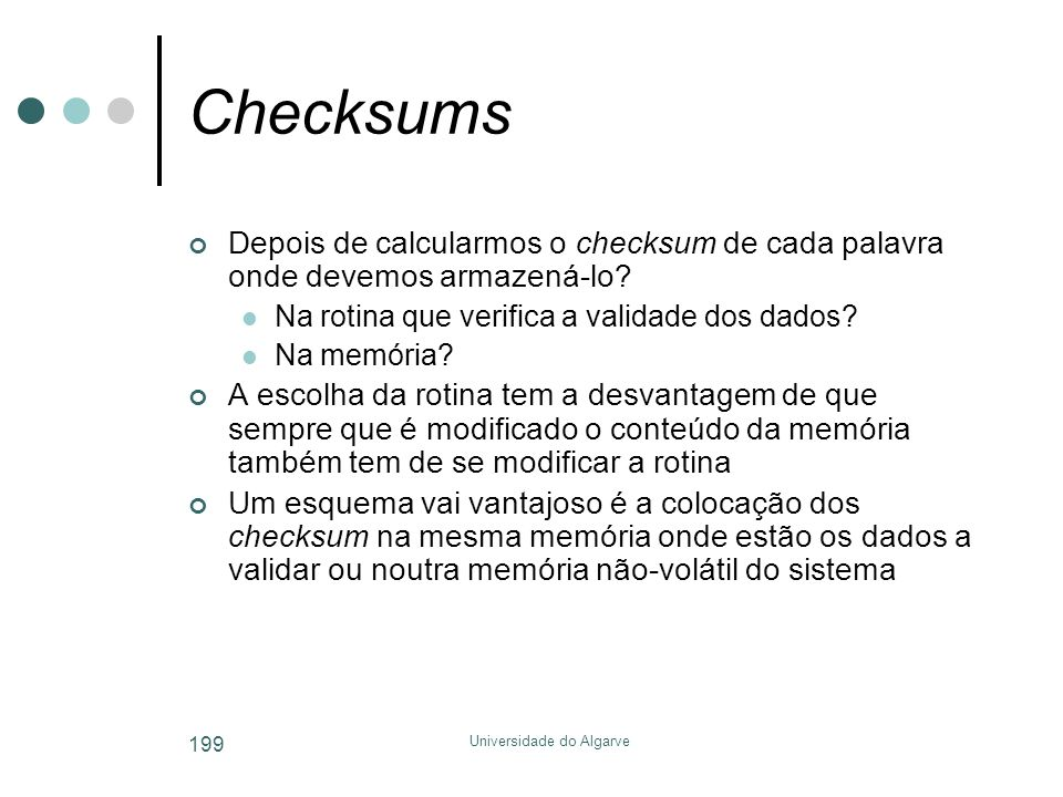 Universidade do Algarve 199 Checksums Depois de calcularmos o checksum de cada palavra onde devemos armazená-lo?  Na rotina que verifica a validade d