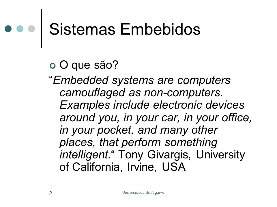 "Universidade do Algarve 2 Sistemas Embebidos O que são? ""Embedded systems are computers camouflaged as non-computers. Examples include electronic devi"