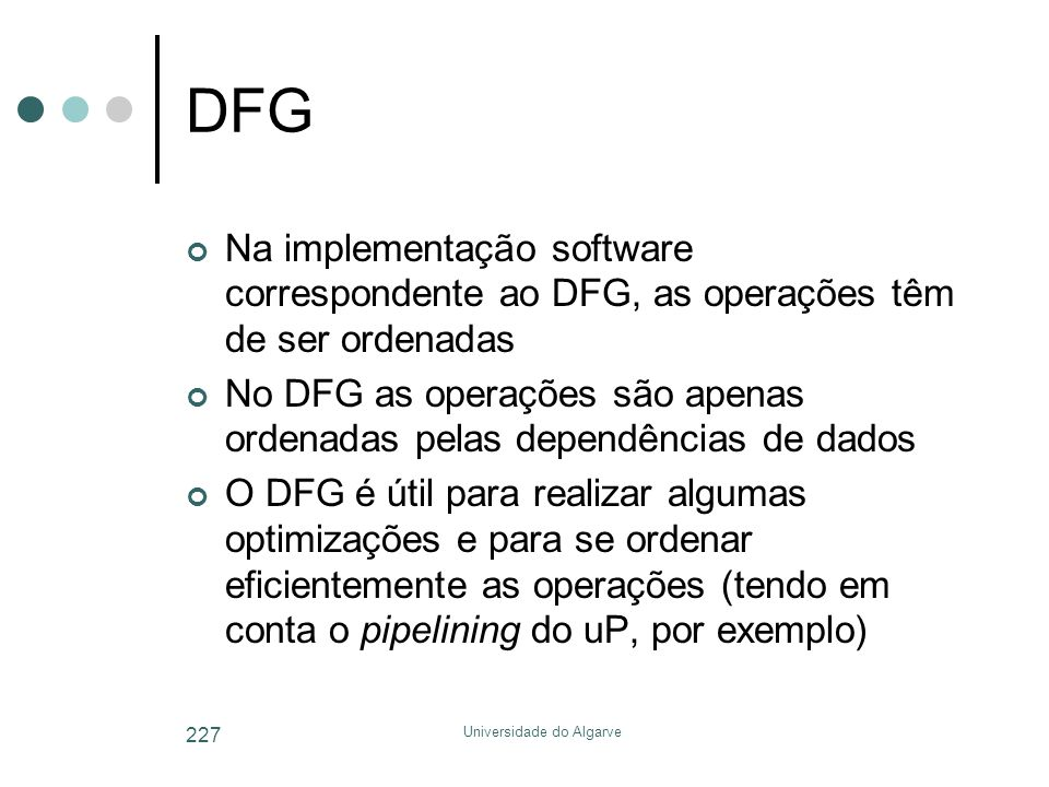 Universidade do Algarve 227 DFG Na implementação software correspondente ao DFG, as operações têm de ser ordenadas No DFG as operações são apenas ordenadas pelas dependências de dados O DFG é útil para realizar algumas optimizações e para se ordenar eficientemente as operações (tendo em conta o pipelining do uP, por exemplo)