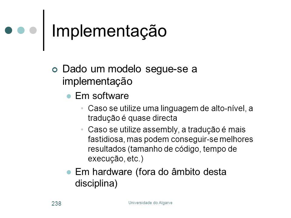 Universidade do Algarve 238 Implementação Dado um modelo segue-se a implementação  Em software •Caso se utilize uma linguagem de alto-nível, a traduç