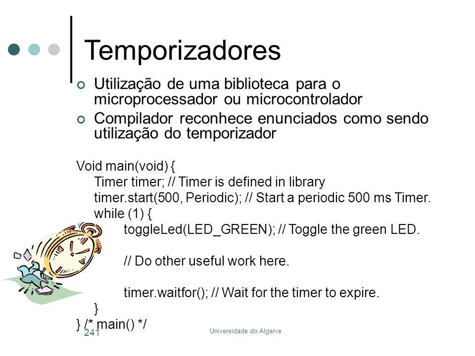 Universidade do Algarve 241 Temporizadores Utilização de uma biblioteca para o microprocessador ou microcontrolador Compilador reconhece enunciados como sendo utilização do temporizador Void main(void) { Timer timer; // Timer is defined in library timer.start(500, Periodic); // Start a periodic 500 ms Timer.