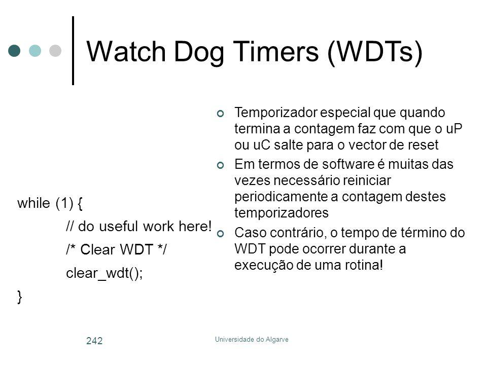 Universidade do Algarve 242 Watch Dog Timers (WDTs) Temporizador especial que quando termina a contagem faz com que o uP ou uC salte para o vector de reset Em termos de software é muitas das vezes necessário reiniciar periodicamente a contagem destes temporizadores Caso contrário, o tempo de término do WDT pode ocorrer durante a execução de uma rotina.