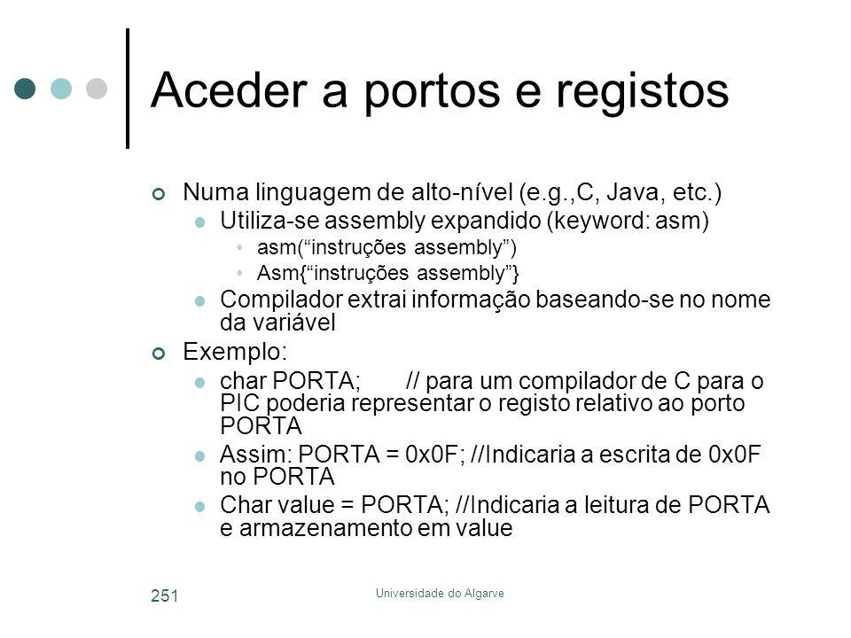 Universidade do Algarve 251 Aceder a portos e registos Numa linguagem de alto-nível (e.g.,C, Java, etc.)  Utiliza-se assembly expandido (keyword: asm) •asm( instruções assembly ) •Asm{ instruções assembly }  Compilador extrai informação baseando-se no nome da variável Exemplo:  char PORTA;// para um compilador de C para o PIC poderia representar o registo relativo ao porto PORTA  Assim: PORTA = 0x0F; //Indicaria a escrita de 0x0F no PORTA  Char value = PORTA; //Indicaria a leitura de PORTA e armazenamento em value