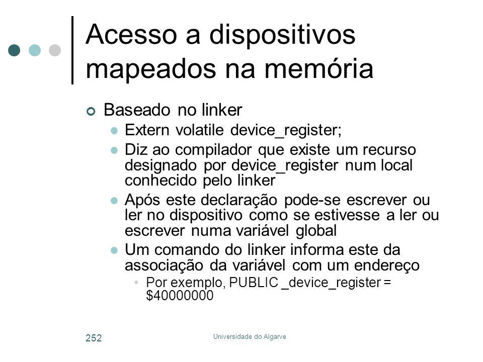 Universidade do Algarve 252 Acesso a dispositivos mapeados na memória Baseado no linker  Extern volatile device_register;  Diz ao compilador que exi