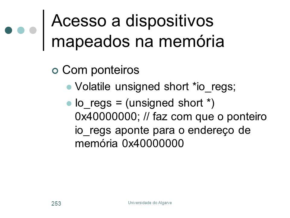 Universidade do Algarve 253 Acesso a dispositivos mapeados na memória Com ponteiros  Volatile unsigned short *io_regs;  Io_regs = (unsigned short *)
