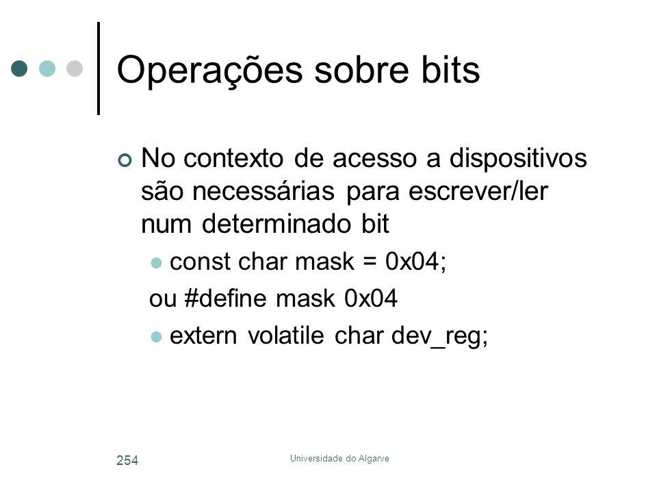 Universidade do Algarve 254 Operações sobre bits No contexto de acesso a dispositivos são necessárias para escrever/ler num determinado bit  const char mask = 0x04; ou #define mask 0x04  extern volatile char dev_reg;
