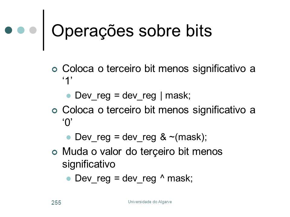 Universidade do Algarve 255 Operações sobre bits Coloca o terceiro bit menos significativo a '1'  Dev_reg = dev_reg | mask; Coloca o terceiro bit menos significativo a '0'  Dev_reg = dev_reg & ~(mask); Muda o valor do terçeiro bit menos significativo  Dev_reg = dev_reg ^ mask;