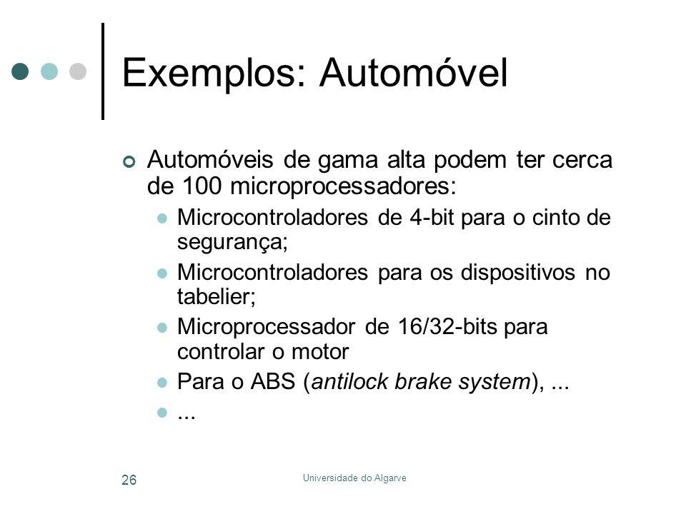 Universidade do Algarve 26 Exemplos: Automóvel Automóveis de gama alta podem ter cerca de 100 microprocessadores:  Microcontroladores de 4-bit para o cinto de segurança;  Microcontroladores para os dispositivos no tabelier;  Microprocessador de 16/32-bits para controlar o motor  Para o ABS (antilock brake system),...